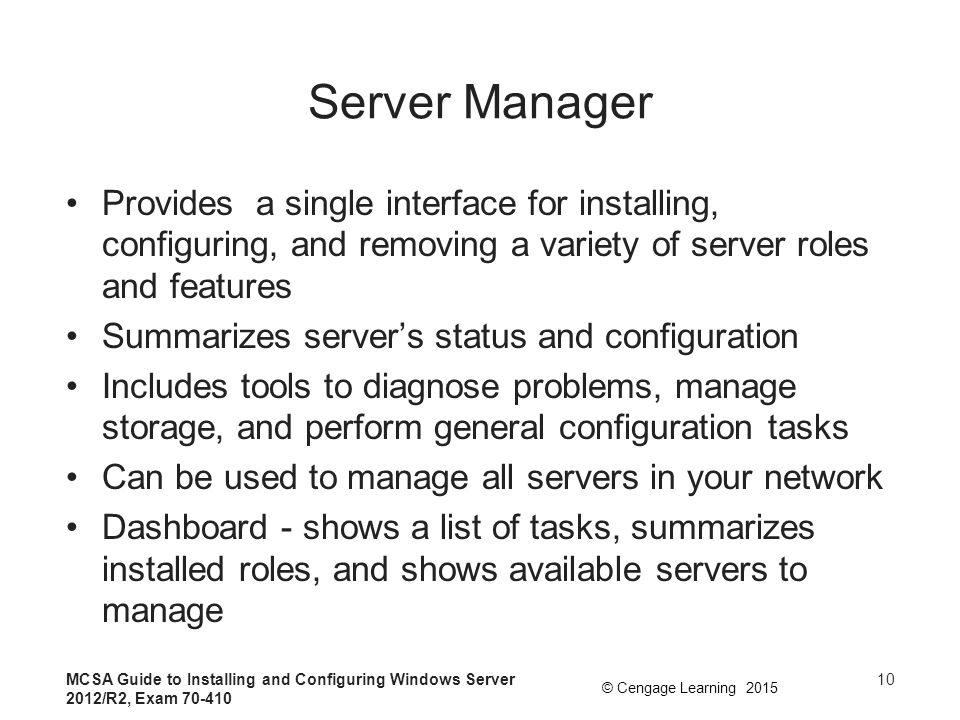 Server Manager Provides a single interface for installing, configuring, and removing a variety of server roles and features.