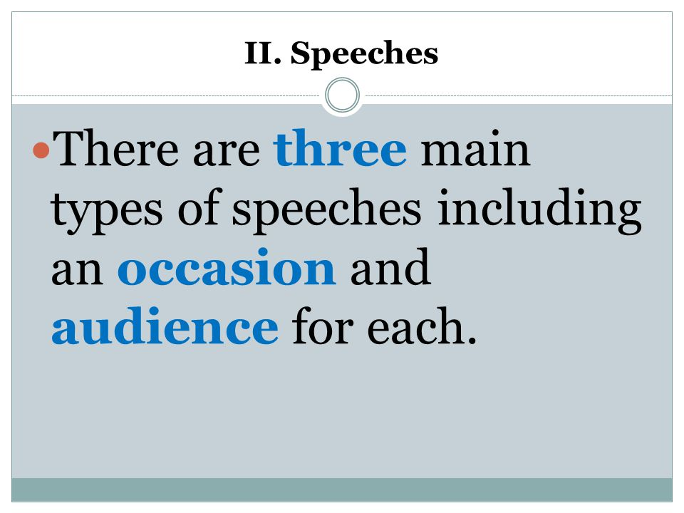 II. Speeches There are three main types of speeches including an occasion and audience for each.
