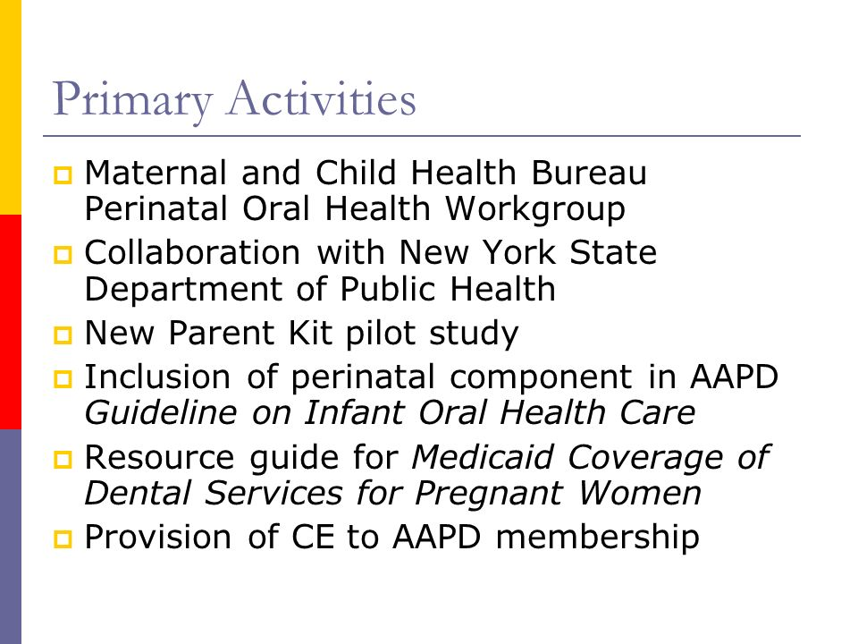 Primary Activities Maternal and Child Health Bureau Perinatal Oral Health Workgroup. Collaboration with New York State Department of Public Health.