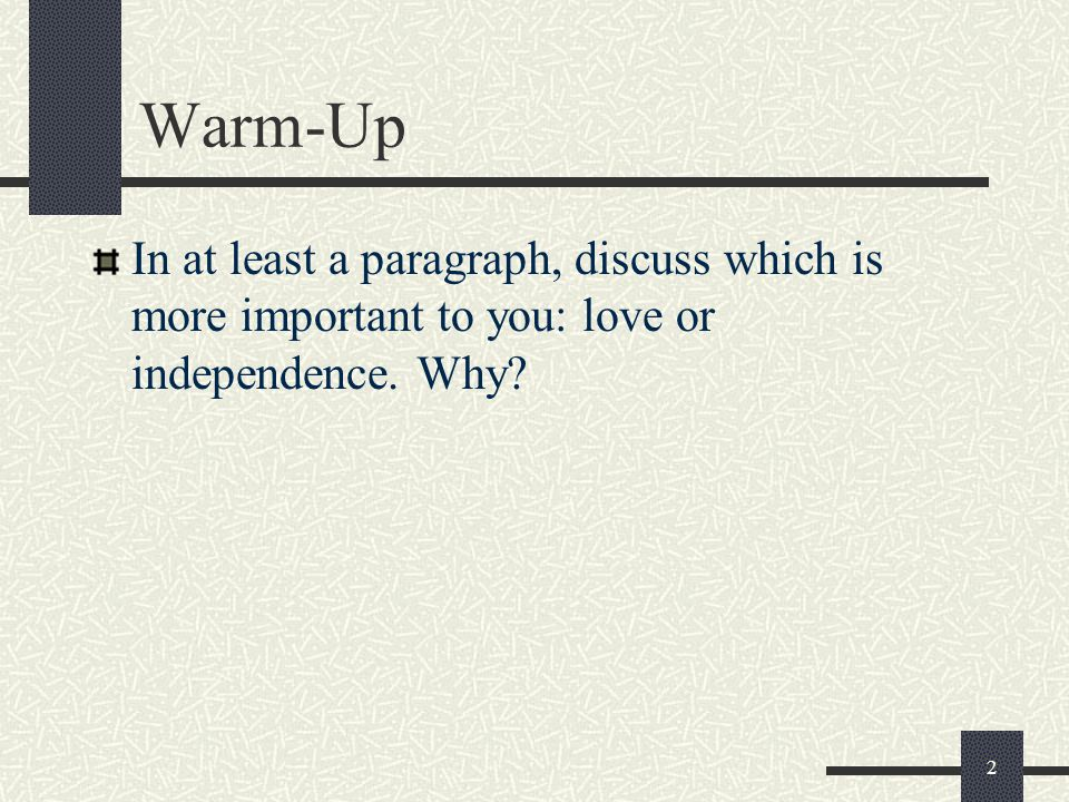 Warm-Up In at least a paragraph, discuss which is more important to you: love or independence. Why