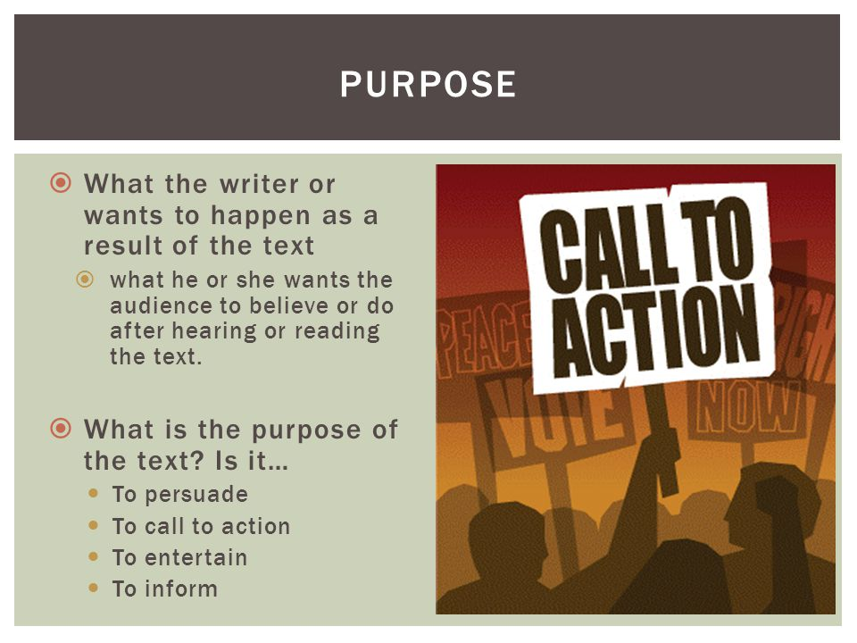 purpose What the writer or wants to happen as a result of the text