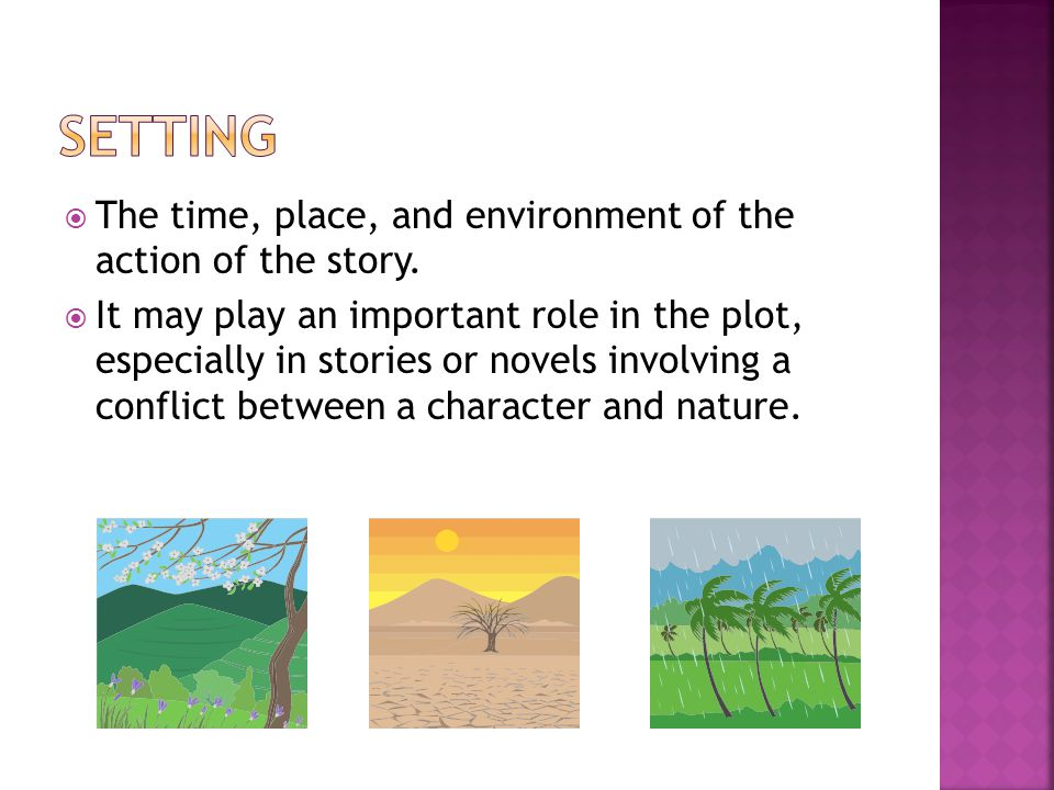 Setting The time, place, and environment of the action of the story.
