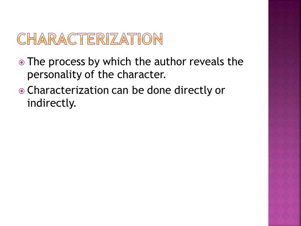Characterization The process by which the author reveals the personality of the character.