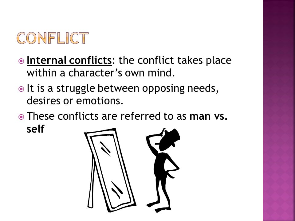 Conflict Internal conflicts: the conflict takes place within a character's own mind. It is a struggle between opposing needs, desires or emotions.