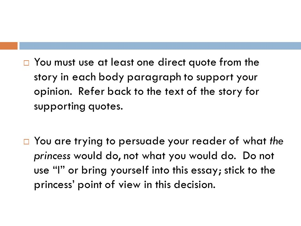 You must use at least one direct quote from the story in each body paragraph to support your opinion. Refer back to the text of the story for supporting quotes.