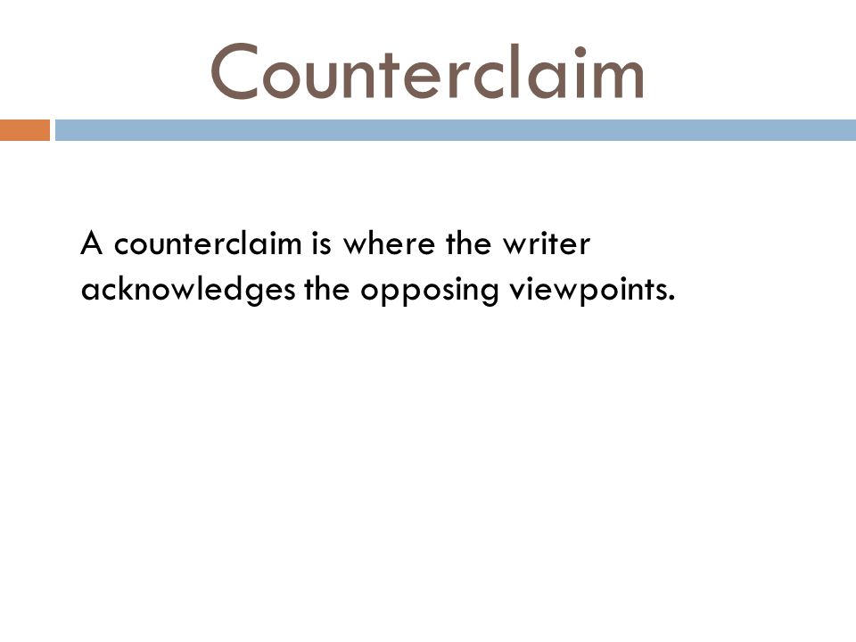 Counterclaim A counterclaim is where the writer acknowledges the opposing viewpoints.