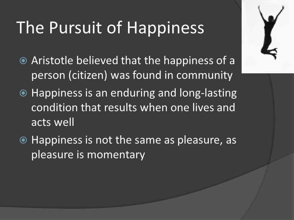 aristotle and the pursuit of happiness How does aristotle define happiness a: quick answer to aristotle, happiness is a goal that is achieved by exercising good virtue over the course of one's lifetime.