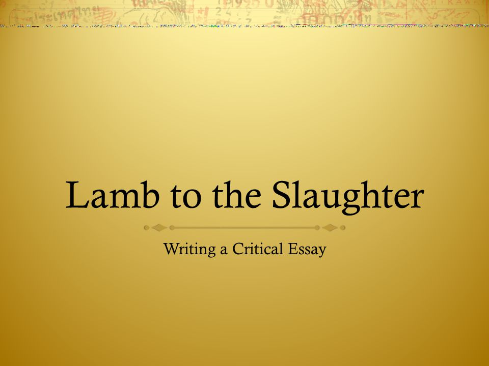essay on lamb to the slaughter Extracts from this document introduction lamb to the slaughter 'lamb to the slaughter' is about a wife, mary maloney, who loves her husband very dearly, at first, then ultimately kills.
