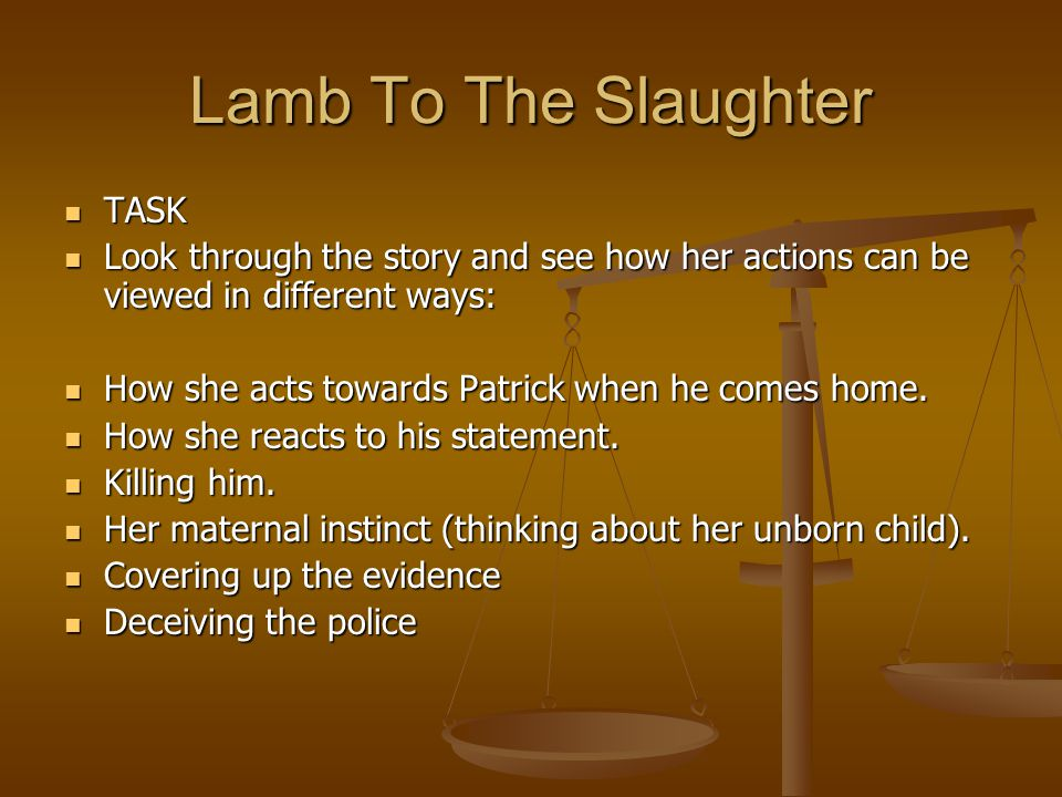 lamb of the slaughter jury argument 'lamb to the slaughter' is not to be understood as the usual gentle lamb which is taken to the slaughter house, but as the lamb with immense potential to slaughter its butcher the protagonist of the story, mrs maloney is an ideal wife who loves her husband from the core of her heart and counts every single second of his presence to be .