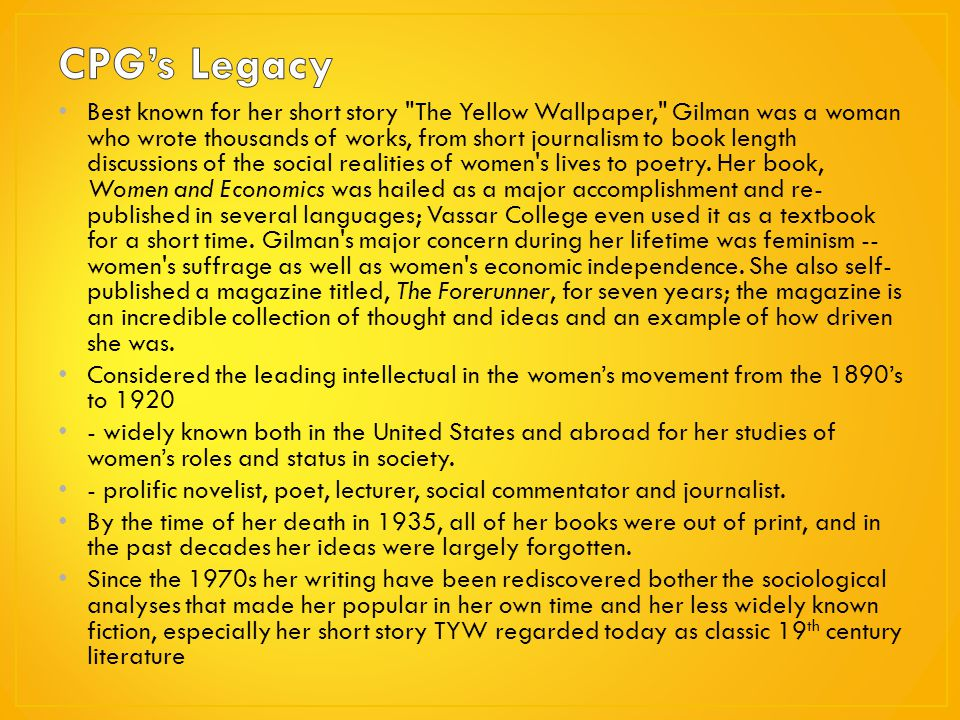 the elements of feminism in the yellow wallpaper a short story by charlotte perkins gilman But way back in 1887, charlotte perkins gilman went to see a specialist in the  hope  the yellow wallpaper was read as a piece of horror fiction firmly  situated in the  but according to gilman, the short story was never intended as a  gothic.