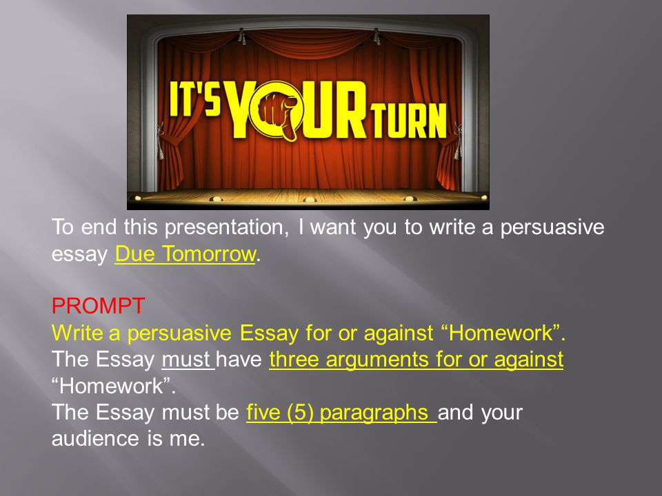 To end this presentation, I want you to write a persuasive essay Due Tomorrow.