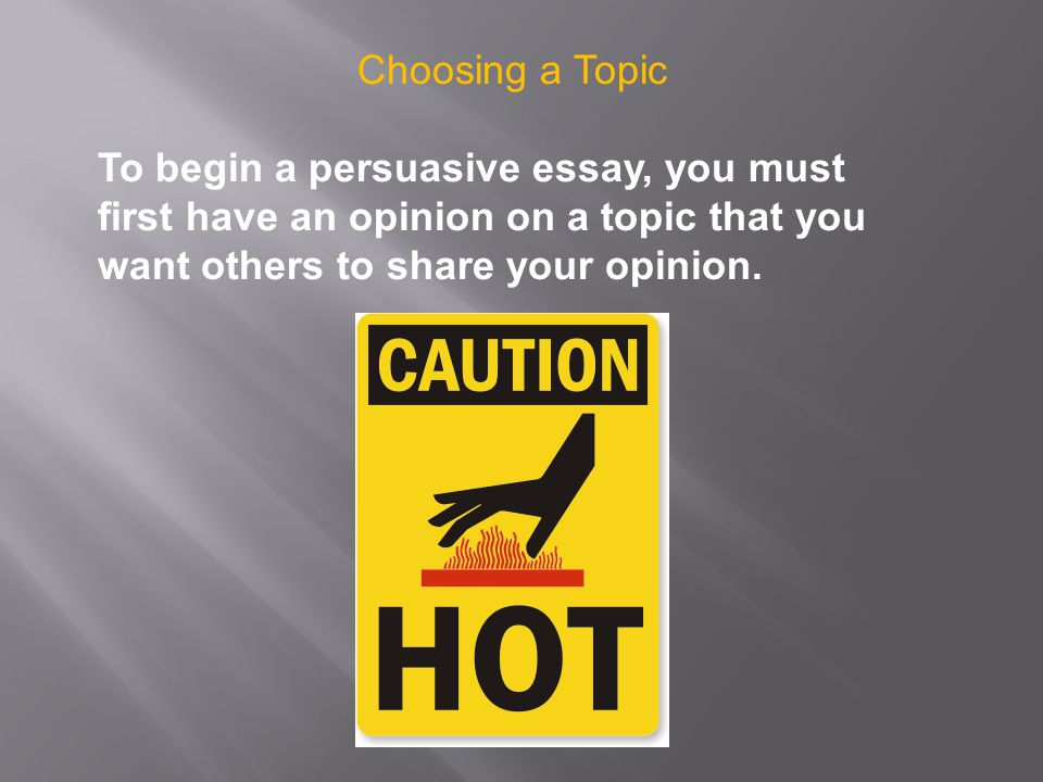 Choosing a Topic To begin a persuasive essay, you must first have an opinion on a topic that you want others to share your opinion.