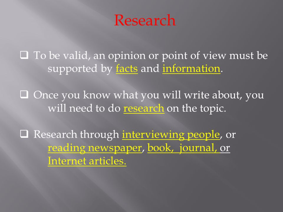 Research To be valid, an opinion or point of view must be supported by facts and information.
