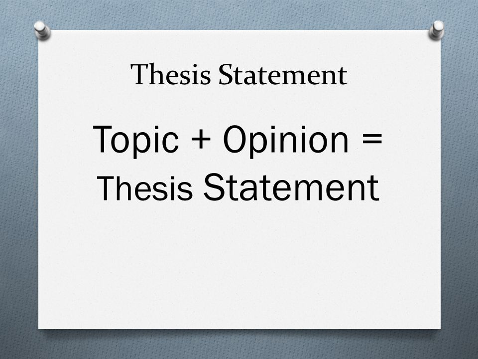 Topic + Opinion = Thesis Statement