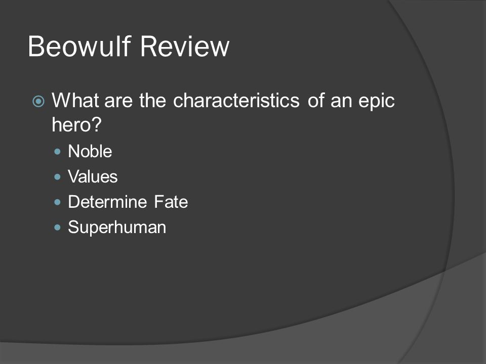 beowulf an epic hero Epic heroes possess many traits that other characters lack among these are physical strength, bravery, and wisdom these attributes aid the heroes with their journeys throughout the epic.