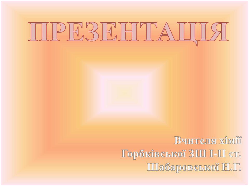 ПРЕЗЕНТАЦІЯ Вчителя хімії Горбківської ЗШ І-ІІ ст. Шабаровської Н.Г.