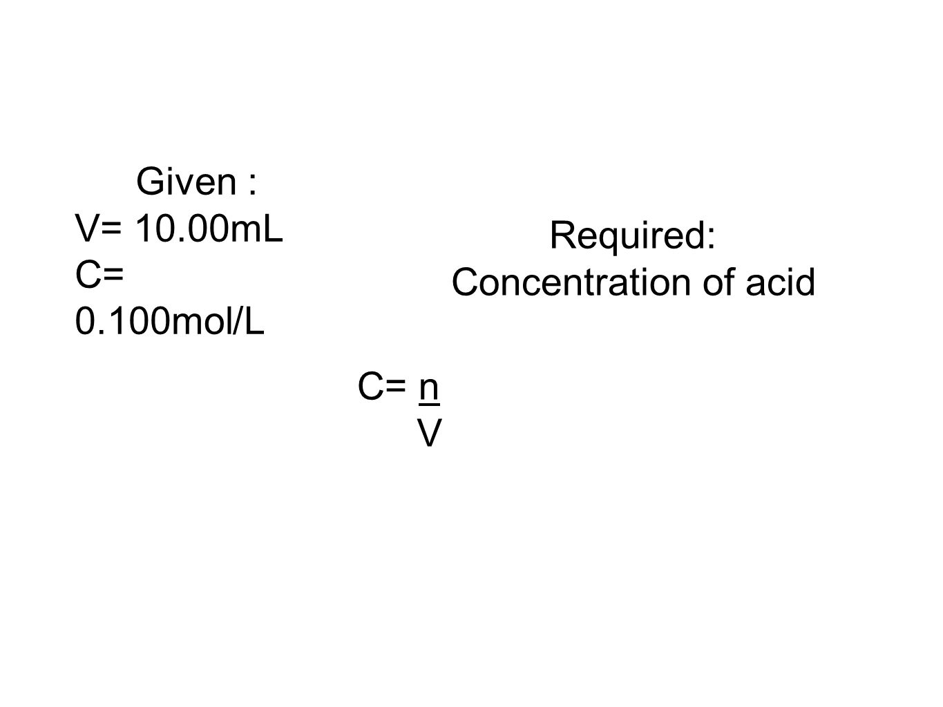 Given : V= 10.00mL C= 0.100mol/L Required: Concentration of acid C= n V