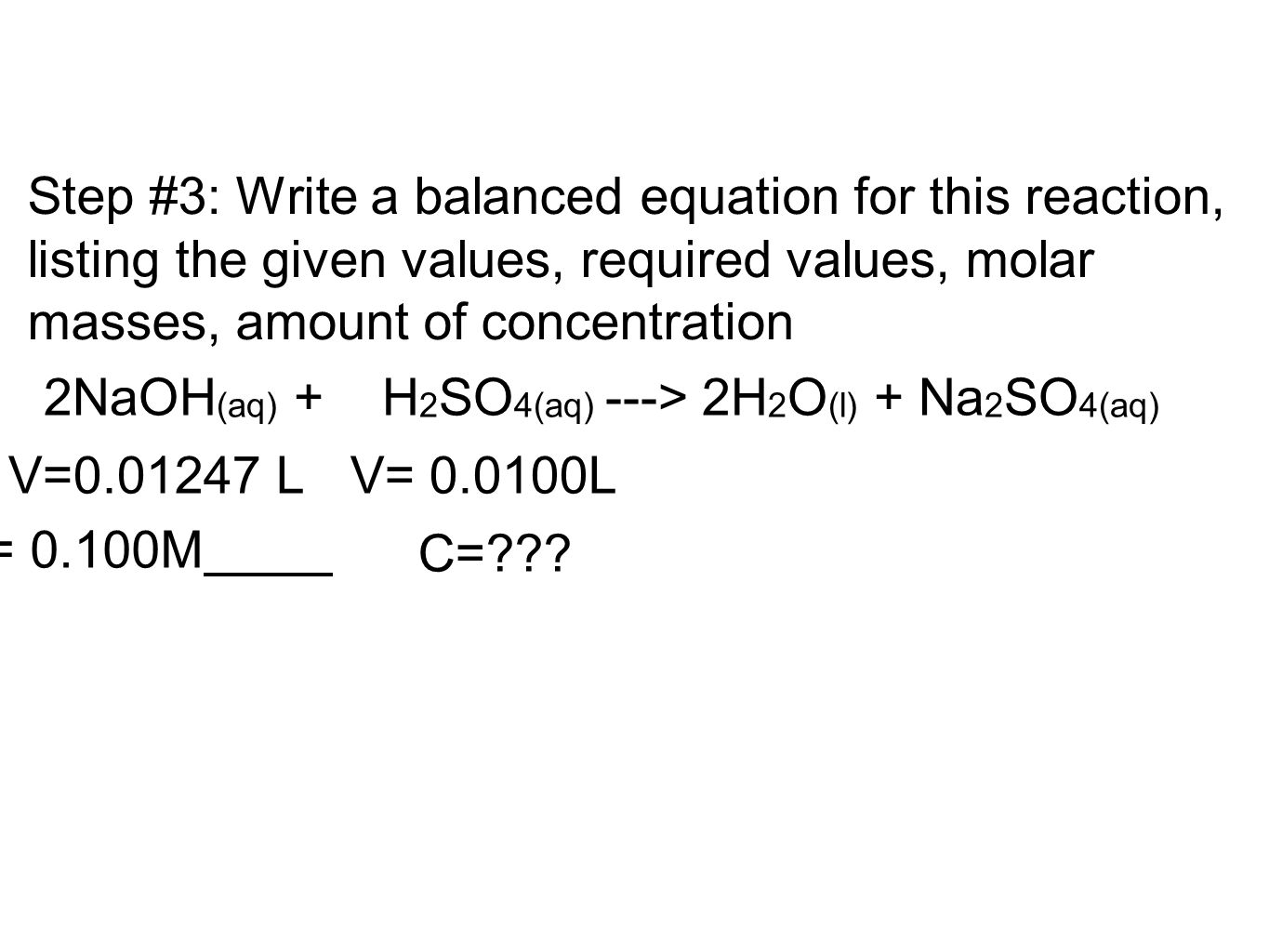 Step #3: Write a balanced equation for this reaction, listing the given values, required values, molar masses, amount of concentration