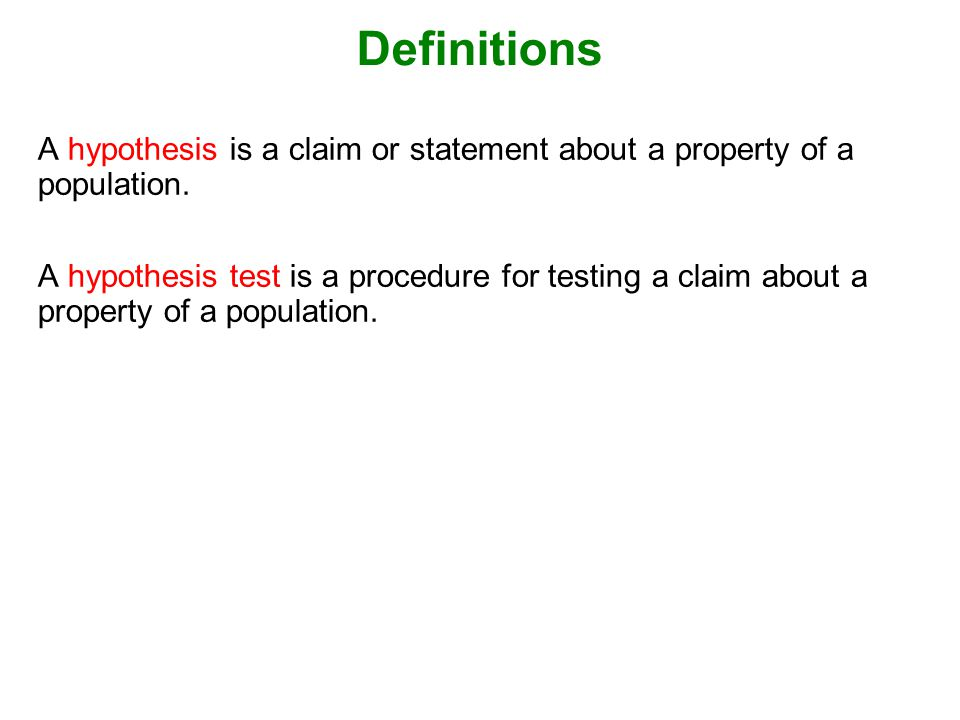 Definitions A hypothesis is a claim or statement about a property of a population.
