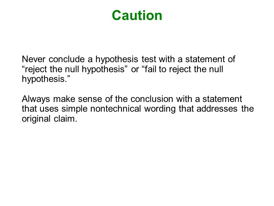 Caution Never conclude a hypothesis test with a statement of reject the null hypothesis or fail to reject the null hypothesis.