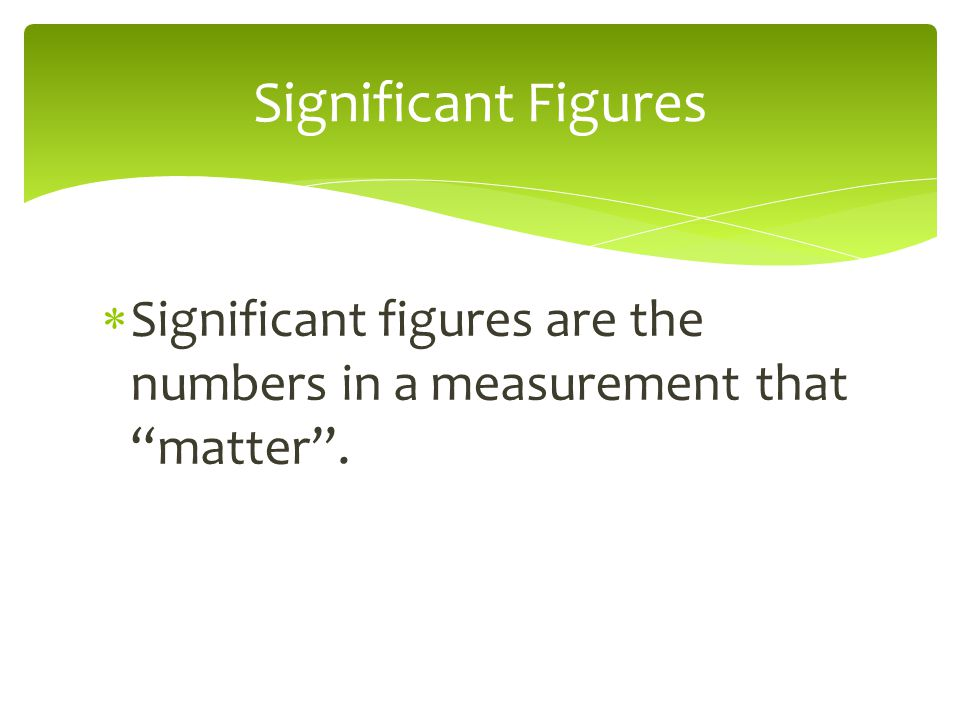 Significant Figures Significant figures are the numbers in a measurement that matter .