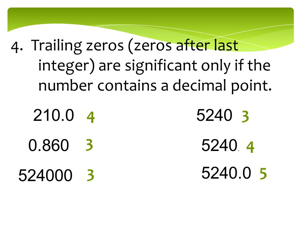 4. Trailing zeros (zeros after last integer) are significant only if the number contains a decimal point.