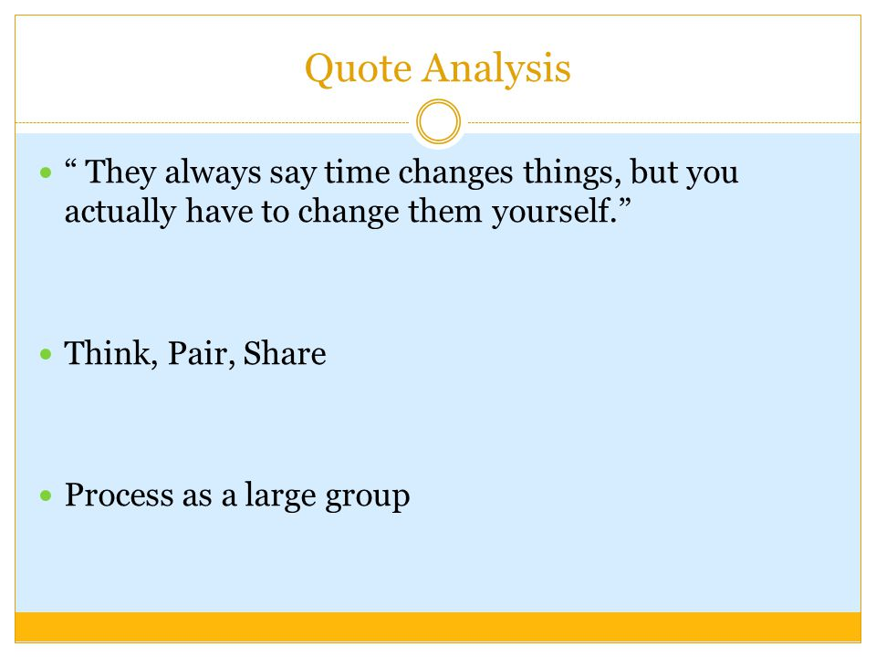 Quote Analysis They always say time changes things, but you actually have to change them yourself.