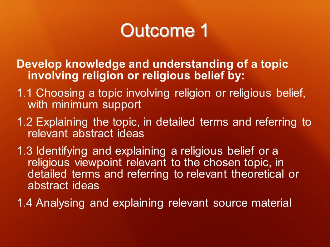 Outcome 1 Develop knowledge and understanding of a topic involving religion or religious belief by: