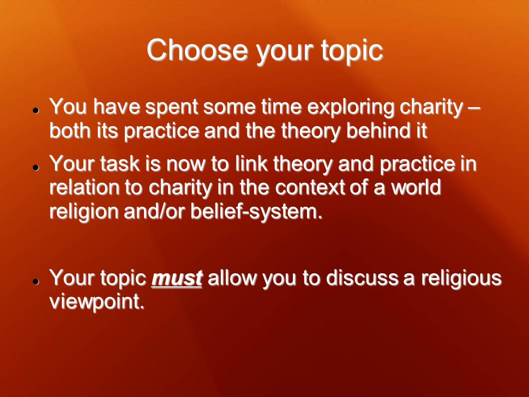 Choose your topic You have spent some time exploring charity – both its practice and the theory behind it.