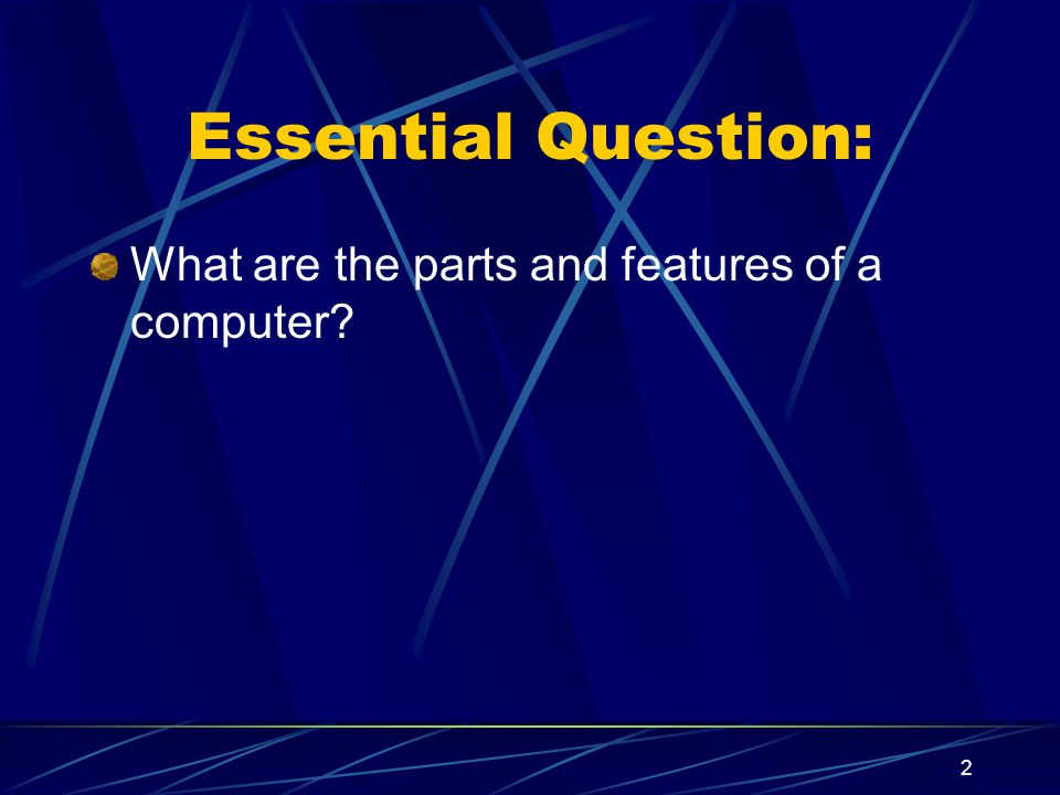 Essential Question: What are the parts and features of a computer