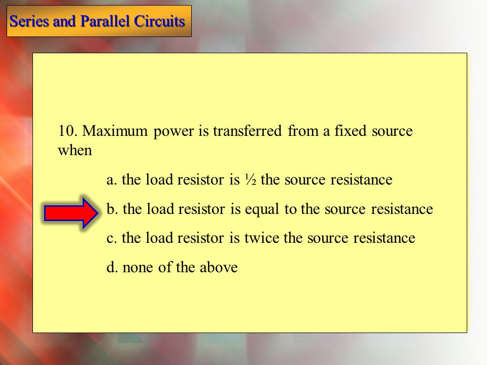 10. Maximum power is transferred from a fixed source when