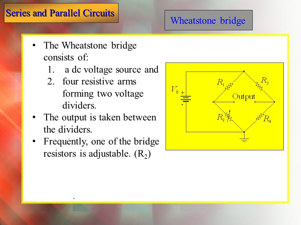 Wheatstone bridge The Wheatstone bridge consists of: a dc voltage source and. four resistive arms forming two voltage dividers.