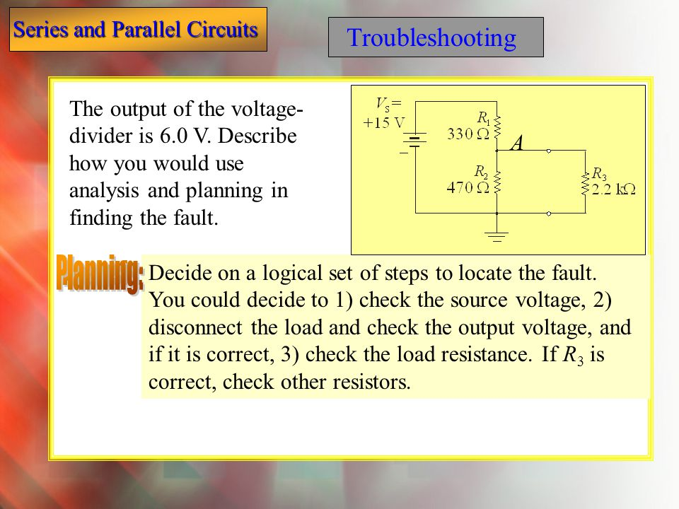 Troubleshooting The output of the voltage-divider is 6.0 V. Describe how you would use analysis and planning in finding the fault.