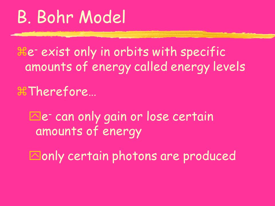 B. Bohr Model e- exist only in orbits with specific amounts of energy called energy levels. Therefore…