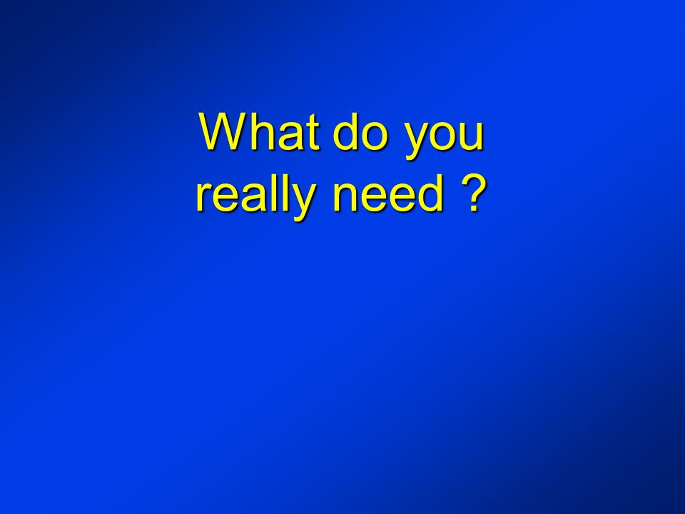 What do you really need