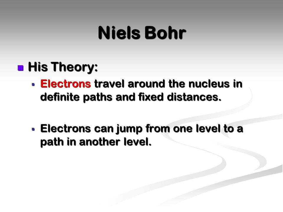Niels Bohr His Theory: Electrons travel around the nucleus in definite paths and fixed distances.