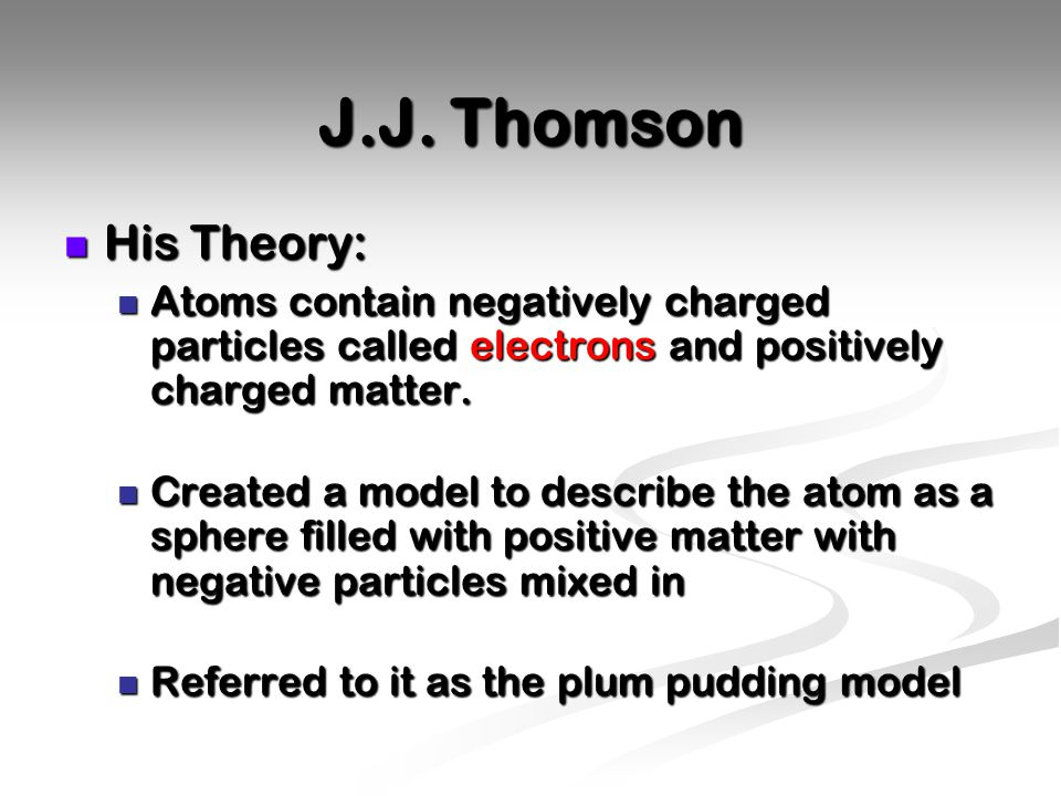 J.J. Thomson His Theory: Atoms contain negatively charged particles called electrons and positively charged matter.