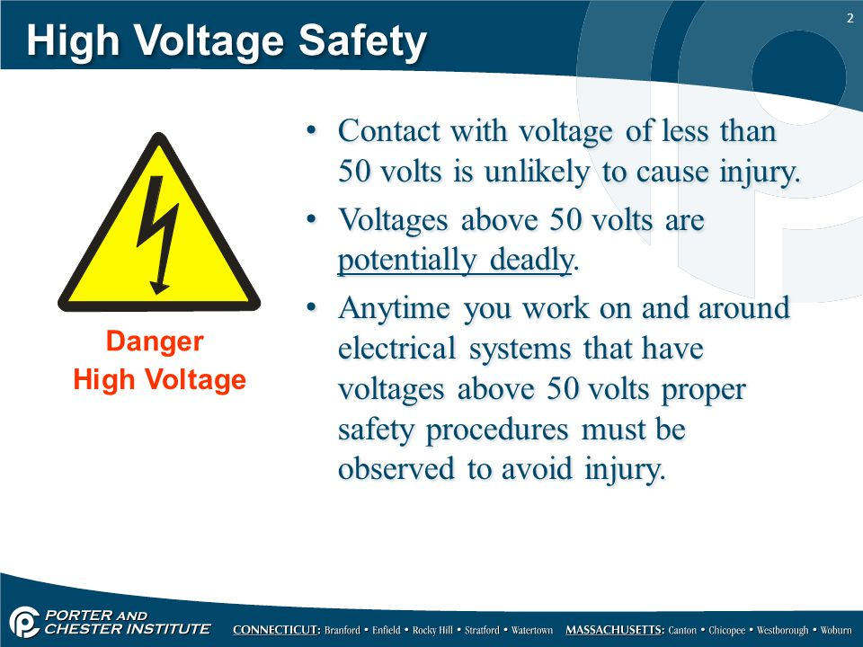 High Voltage Safety Contact with voltage of less than 50 volts is unlikely to cause injury. Voltages above 50 volts are potentially deadly.