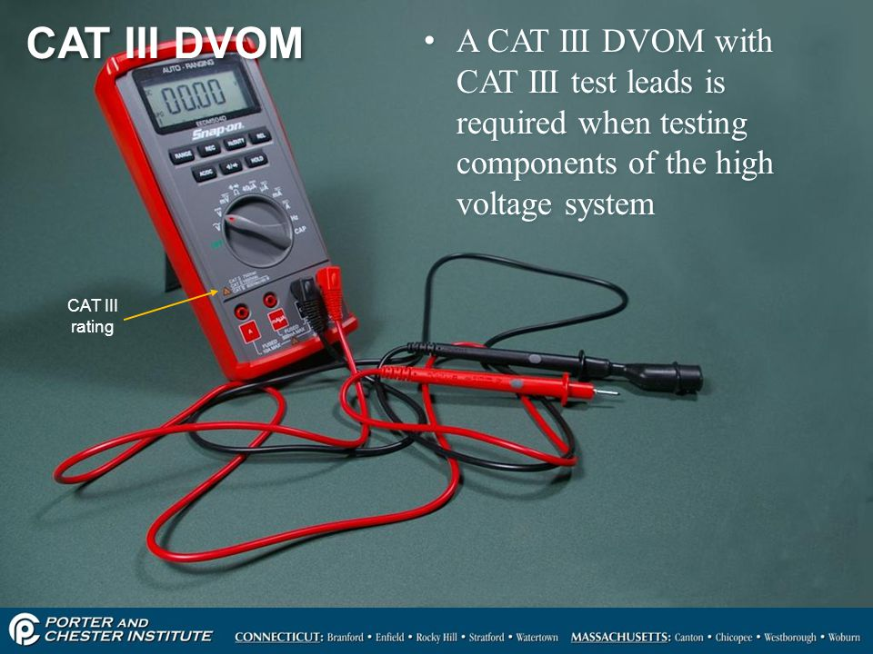 CAT III DVOM A CAT III DVOM with CAT III test leads is required when testing components of the high voltage system.