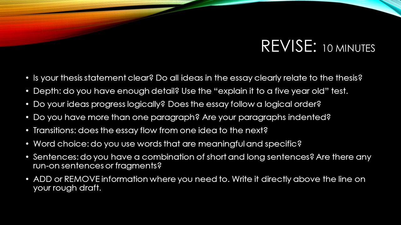 Revise: 10 minutes Is your thesis statement clear Do all ideas in the essay clearly relate to the thesis