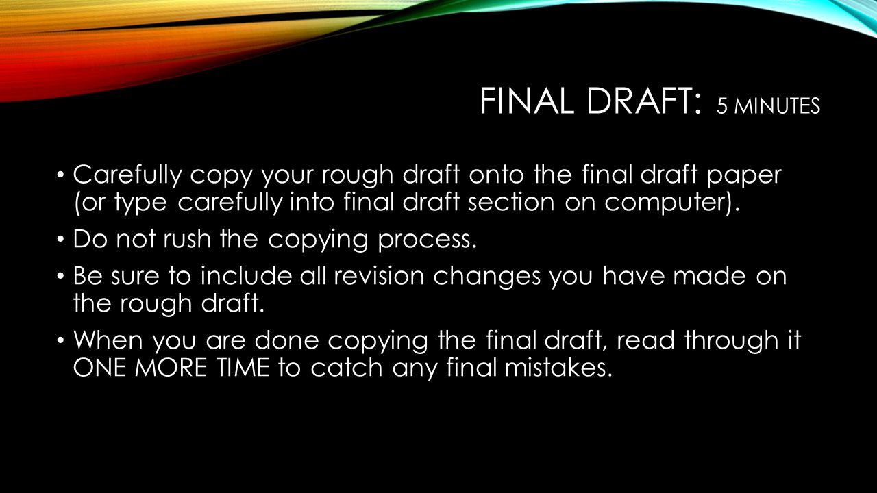Final draft: 5 minutes Carefully copy your rough draft onto the final draft paper (or type carefully into final draft section on computer).