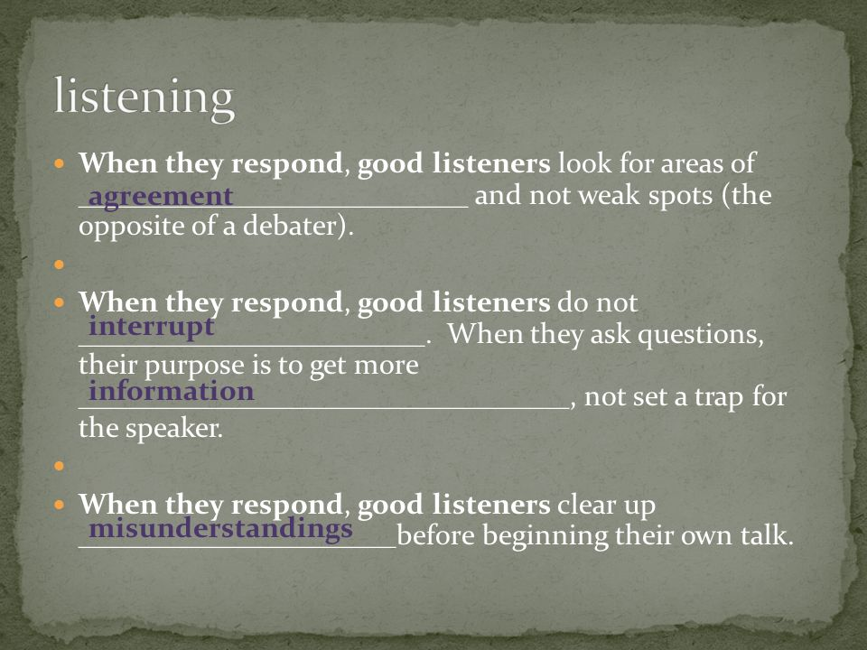 listening When they respond, good listeners look for areas of ___________________________ and not weak spots (the opposite of a debater).