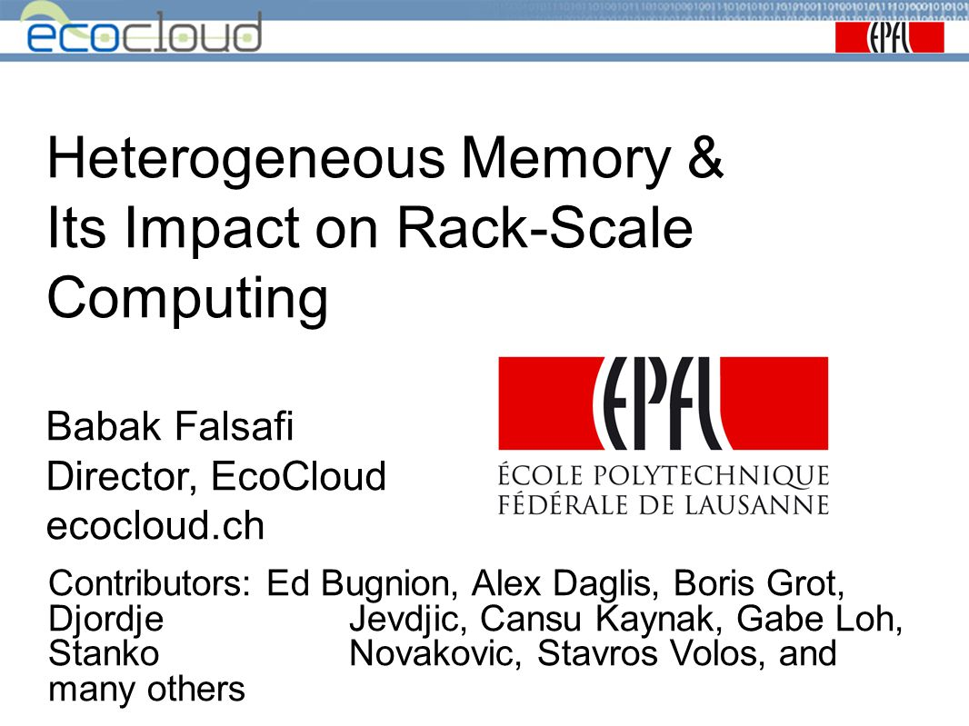 Heterogeneous Memory & Its Impact on Rack-Scale Computing Babak Falsafi Director, EcoCloud ecocloud.ch