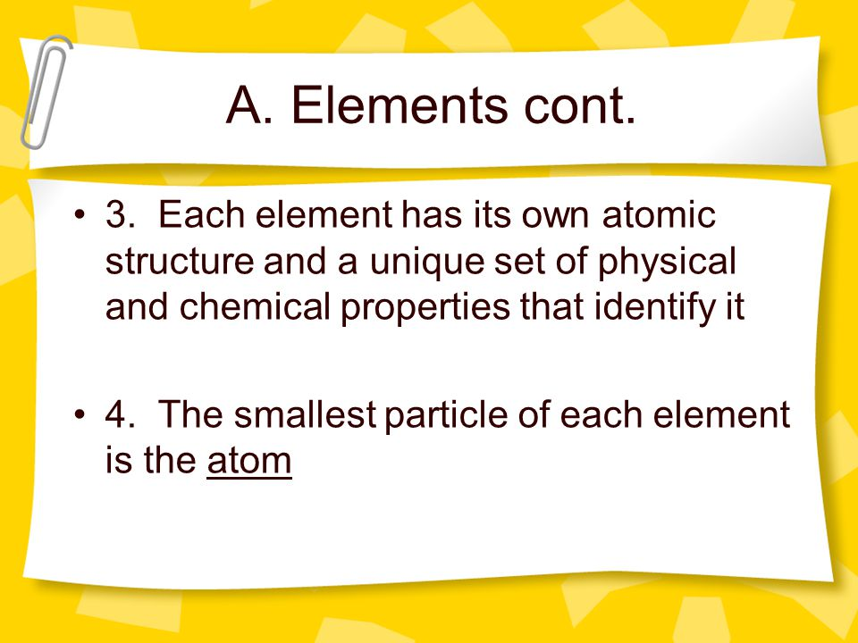 A. Elements cont. 3. Each element has its own atomic structure and a unique set of physical and chemical properties that identify it.