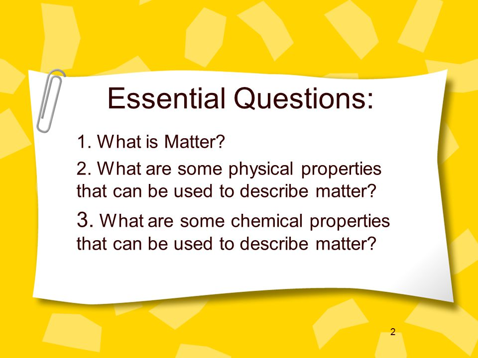 Essential Questions: 1. What is Matter 2. What are some physical properties that can be used to describe matter