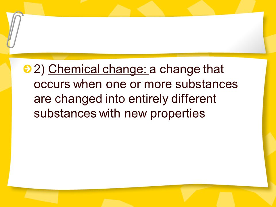 2) Chemical change: a change that occurs when one or more substances are changed into entirely different substances with new properties