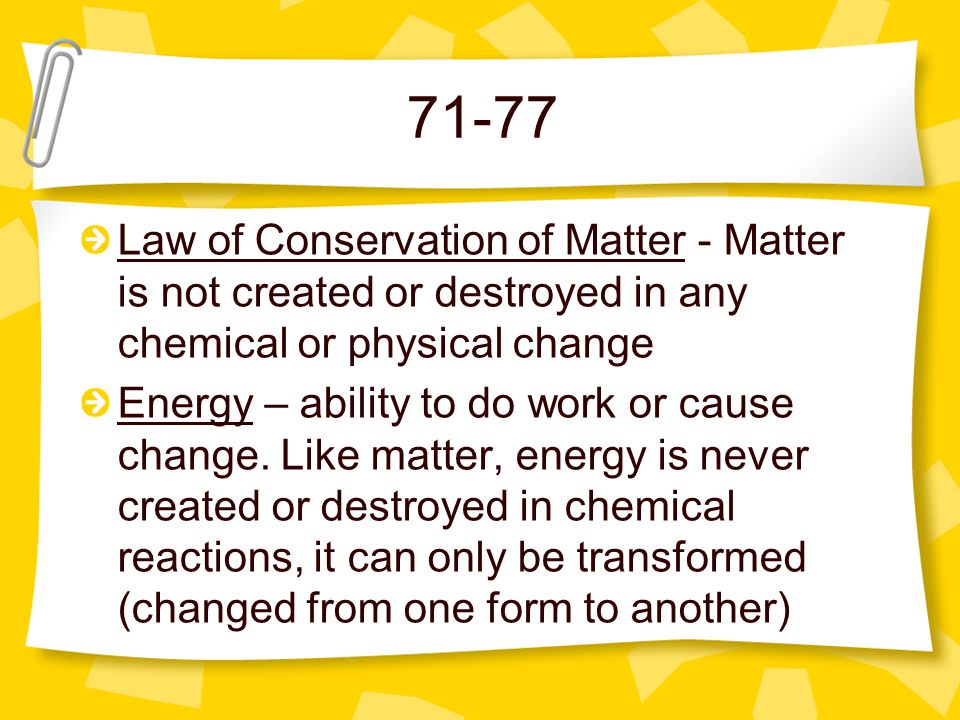 71-77 Law of Conservation of Matter - Matter is not created or destroyed in any chemical or physical change.