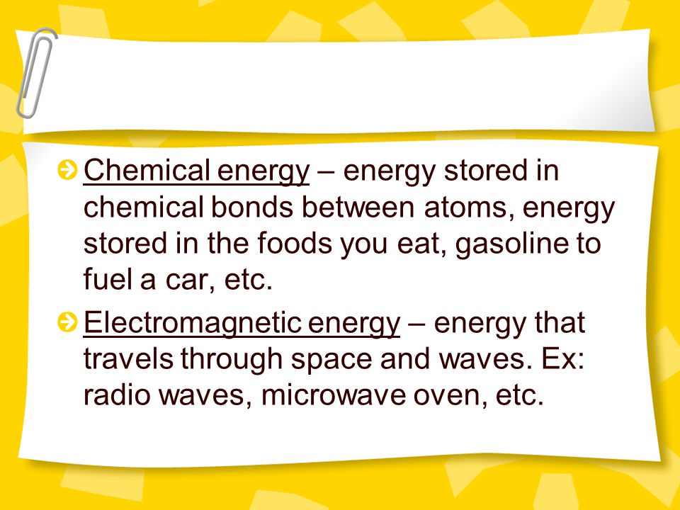Chemical energy – energy stored in chemical bonds between atoms, energy stored in the foods you eat, gasoline to fuel a car, etc.