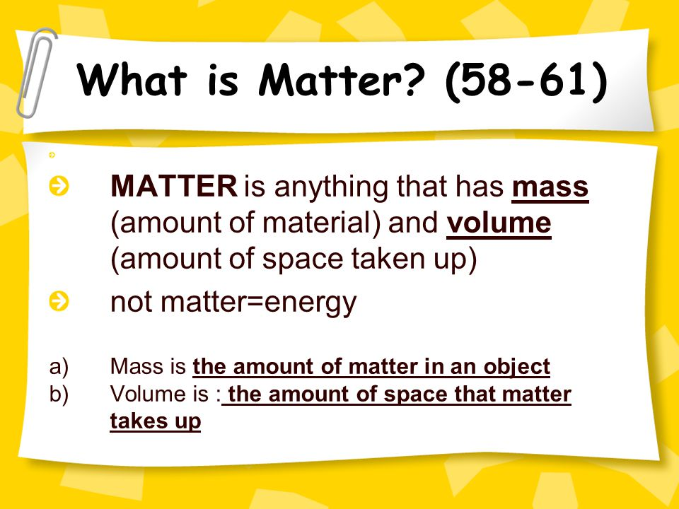 What is Matter (58-61) MATTER is anything that has mass (amount of material) and volume (amount of space taken up)