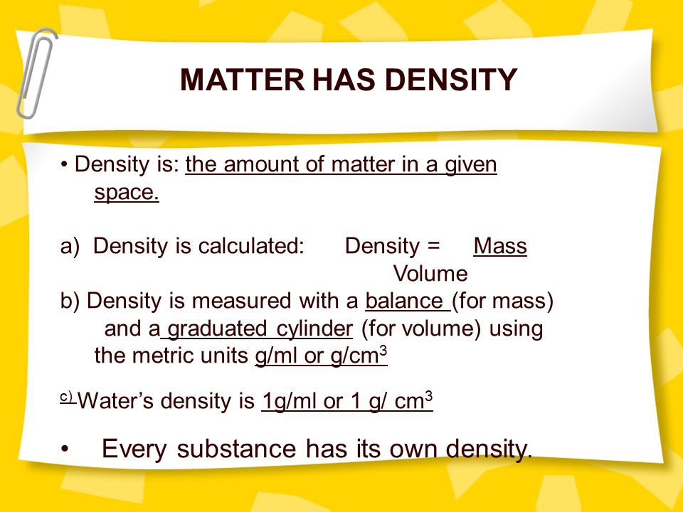 MATTER HAS DENSITY Every substance has its own density.
